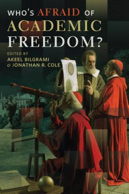 Who's Afraid of Academic Freedom? By Bilgrami, Akeel (EDT)/ Cole, Jonathan R. (EDT)
